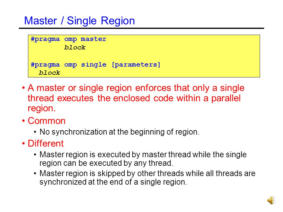 Master / Single Region #pragma omp master. block. #pragma omp single [parameters]